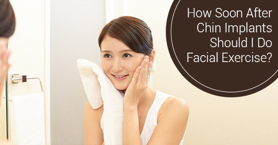 How Soon After Chin Implants Should I Do Facial Exercise?